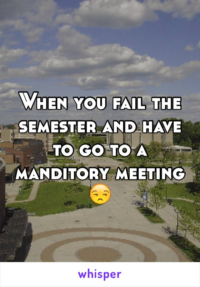 When you fail the semester and have to go to a manditory meeting 😒