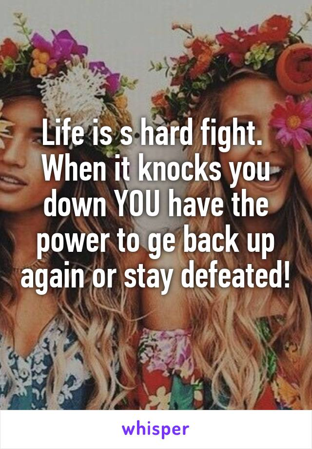 Life is s hard fight.  When it knocks you down YOU have the power to ge back up again or stay defeated!