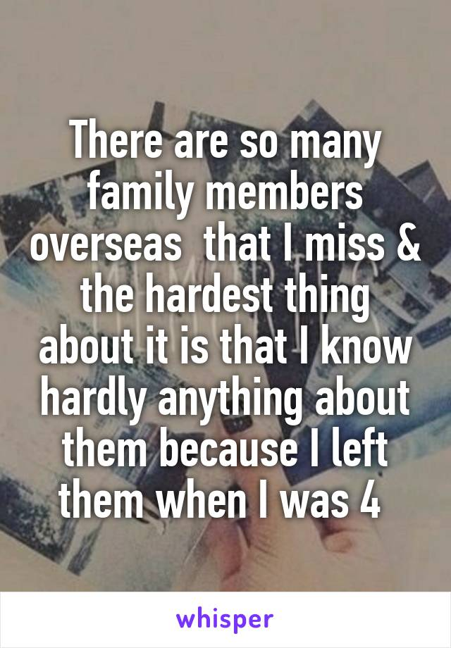 There are so many family members overseas  that I miss & the hardest thing about it is that I know hardly anything about them because I left them when I was 4