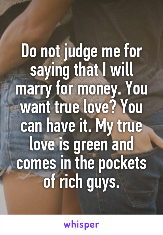 Do not judge me for saying that I will marry for money. You want true love? You can have it. My true love is green and comes in the pockets of rich guys.