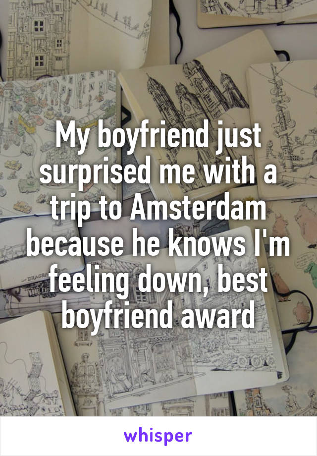 My boyfriend just surprised me with a trip to Amsterdam because he knows I'm feeling down, best boyfriend award