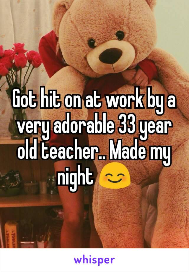 Got hit on at work by a very adorable 33 year old teacher.. Made my night 😊
