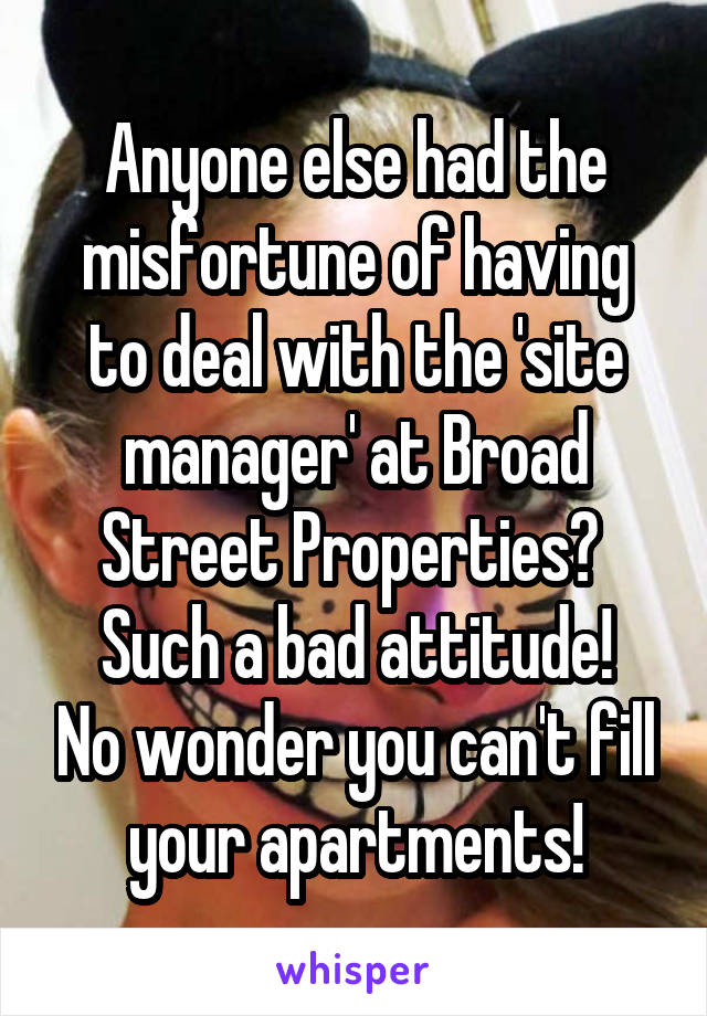 Anyone else had the misfortune of having to deal with the 'site manager' at Broad Street Properties?  Such a bad attitude! No wonder you can't fill your apartments!