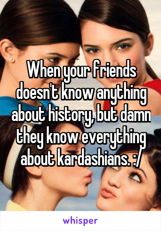 When your friends doesn't know anything about history, but damn they know everything about kardashians. :/