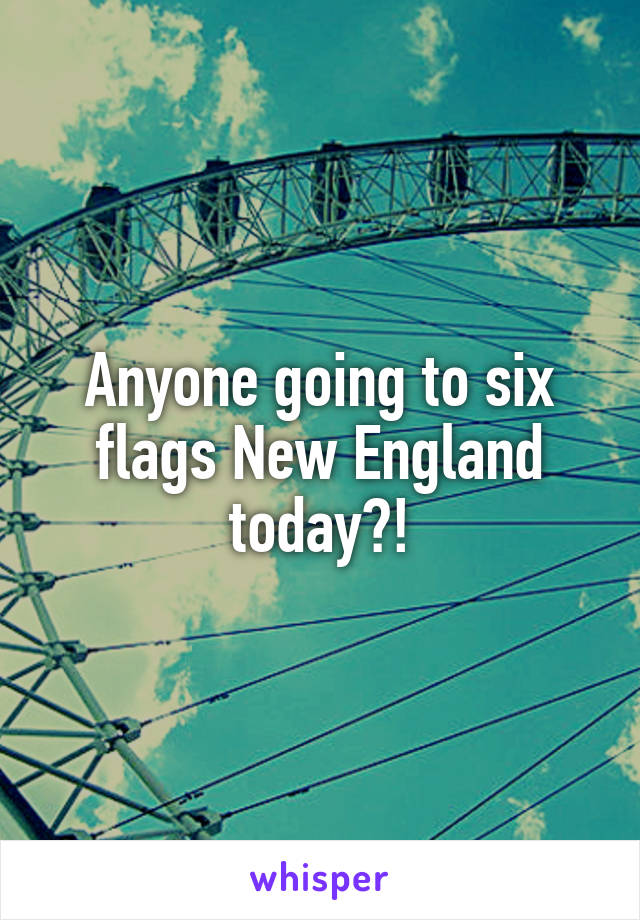 Anyone going to six flags New England today?!