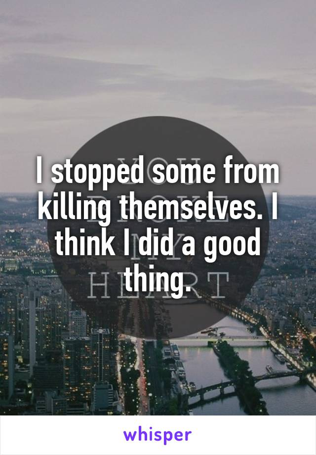 I stopped some from killing themselves. I think I did a good thing.