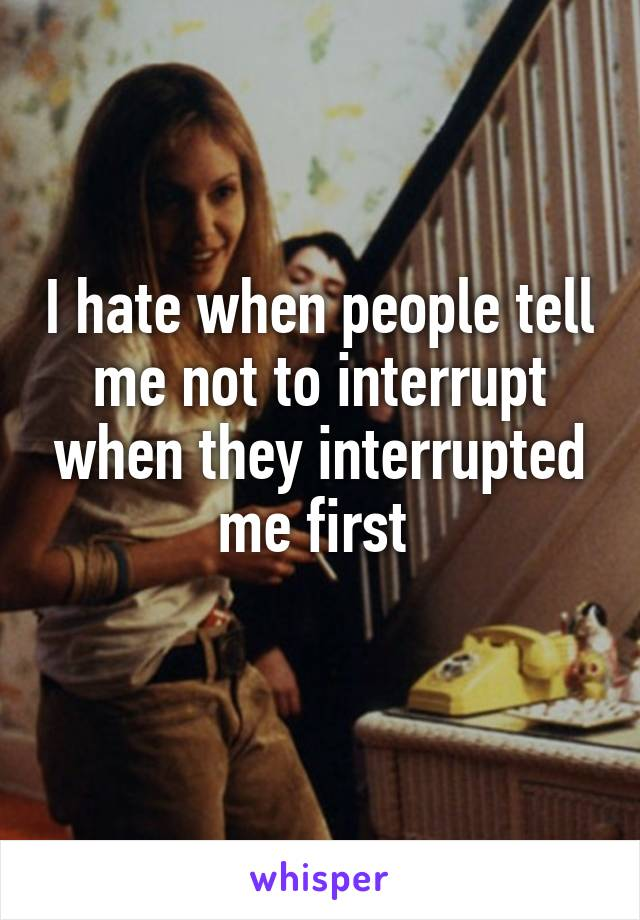 I hate when people tell me not to interrupt when they interrupted me first