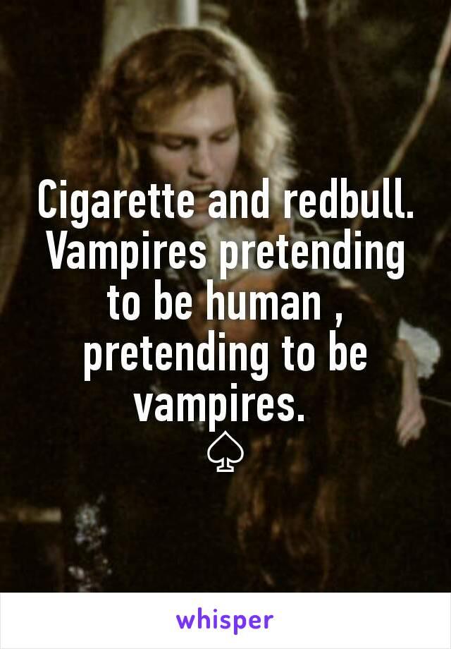Cigarette and redbull. Vampires pretending to be human , pretending to be vampires.  ♤