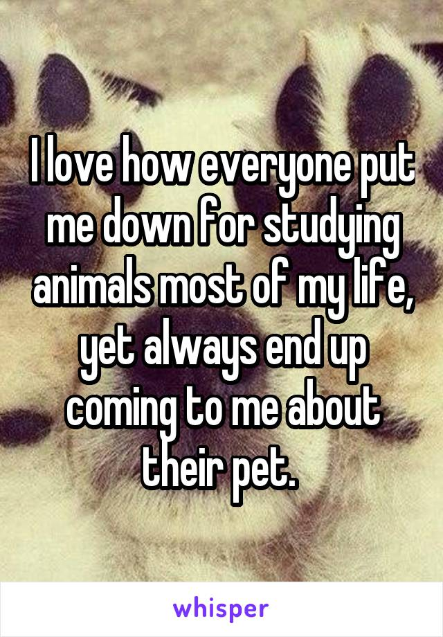 I love how everyone put me down for studying animals most of my life, yet always end up coming to me about their pet.