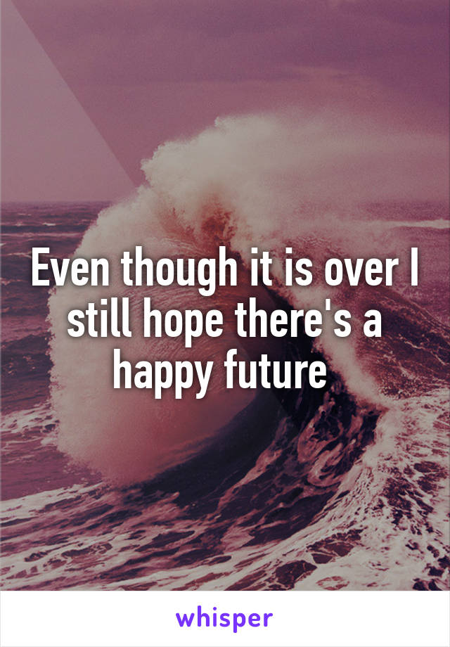 Even though it is over I still hope there's a happy future