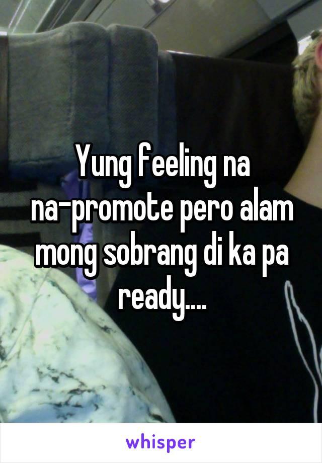 Yung feeling na na-promote pero alam mong sobrang di ka pa ready....