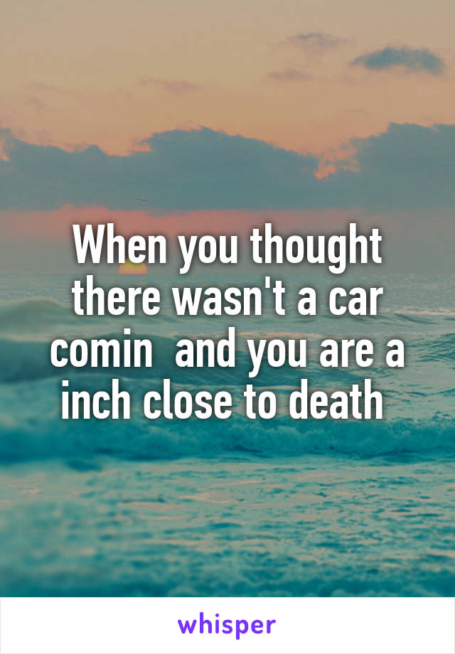 When you thought there wasn't a car comin  and you are a inch close to death