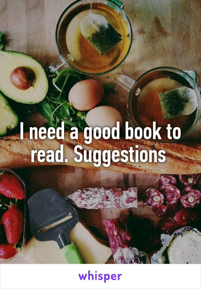 I need a good book to read. Suggestions