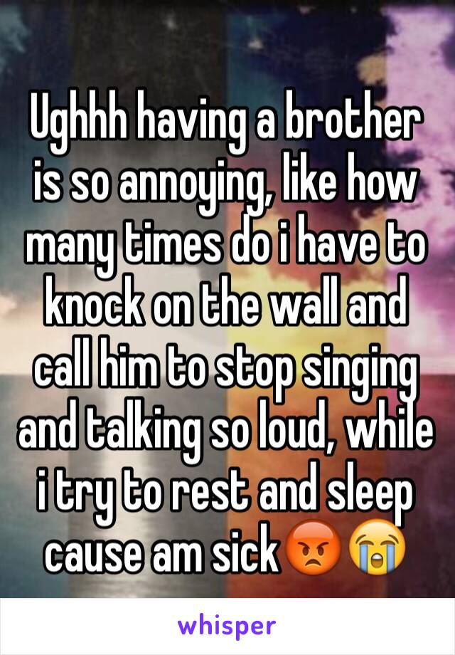 Ughhh having a brother is so annoying, like how many times do i have to knock on the wall and call him to stop singing and talking so loud, while i try to rest and sleep cause am sick😡😭