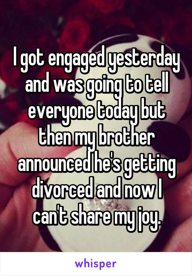 I got engaged yesterday and was going to tell everyone today but then my brother announced he's getting divorced and now I can't share my joy.
