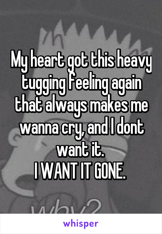 My heart got this heavy tugging feeling again that always makes me wanna cry, and I dont want it.  I WANT IT GONE.