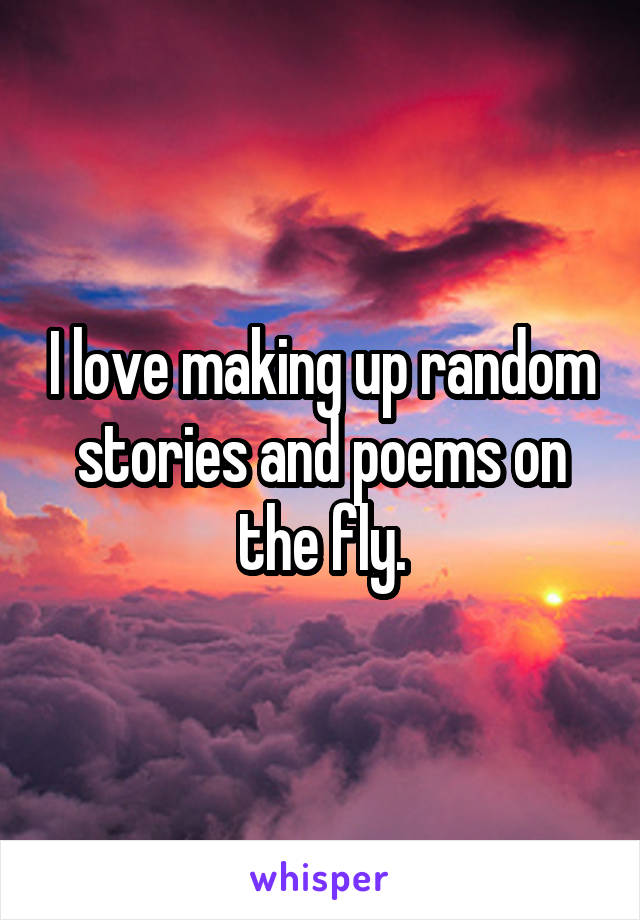 I love making up random stories and poems on the fly.