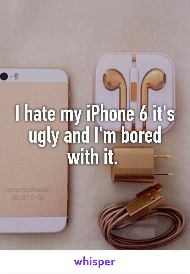 I hate my iPhone 6 it's ugly and I'm bored with it.