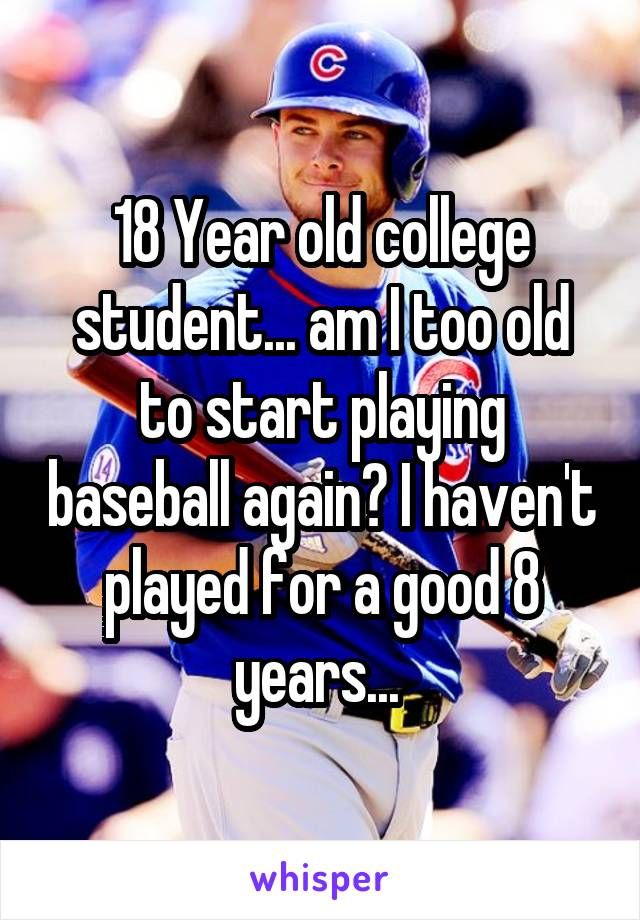 18 Year old college student... am I too old to start playing baseball again? I haven't played for a good 8 years...