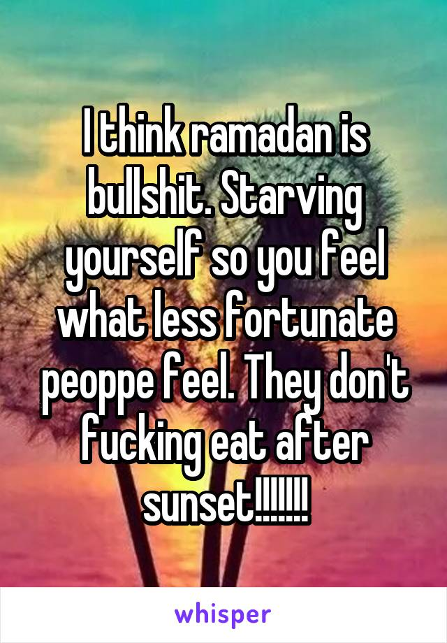 I think ramadan is bullshit. Starving yourself so you feel what less fortunate peoppe feel. They don't fucking eat after sunset!!!!!!!