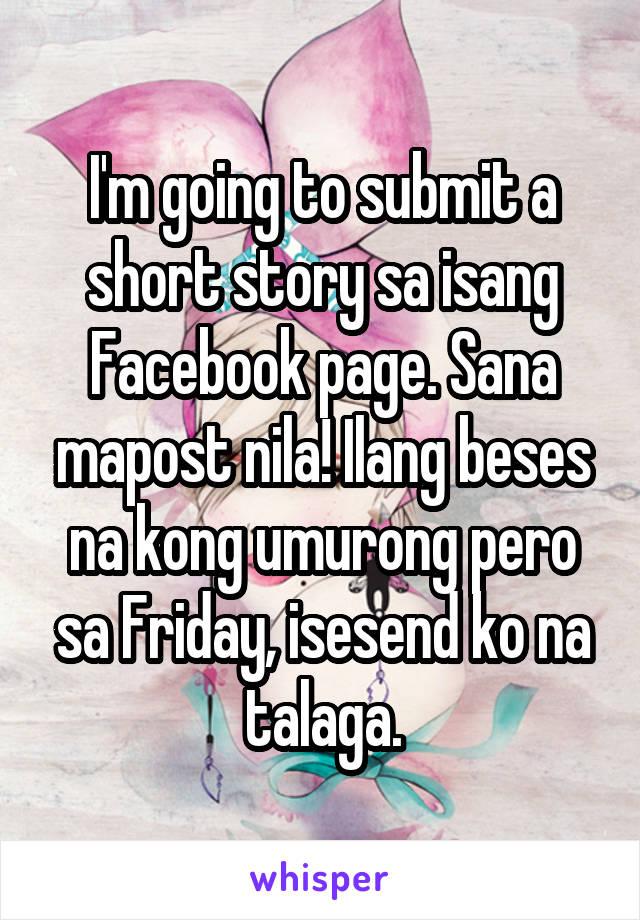 I'm going to submit a short story sa isang Facebook page. Sana mapost nila! Ilang beses na kong umurong pero sa Friday, isesend ko na talaga.