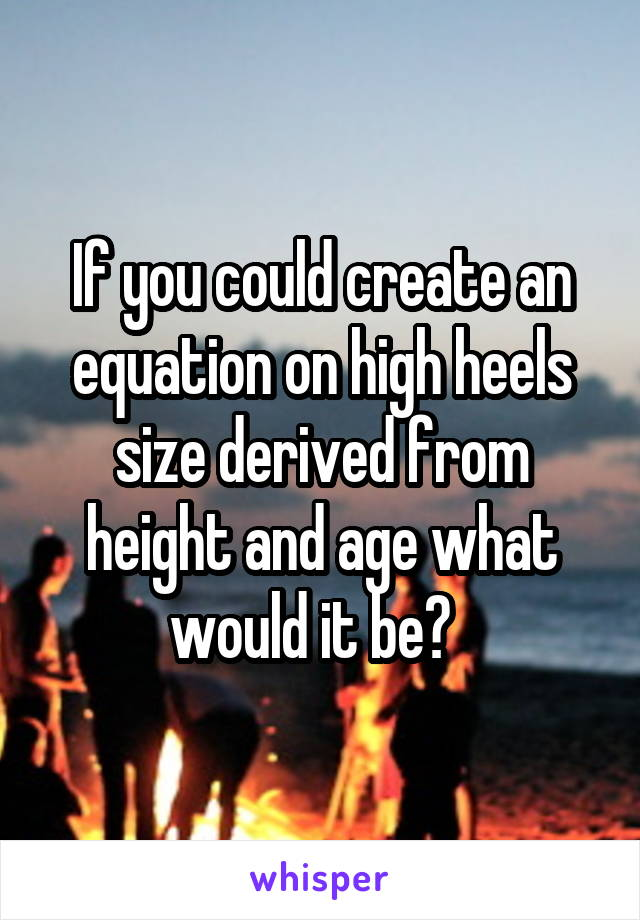 If you could create an equation on high heels size derived from height and age what would it be?