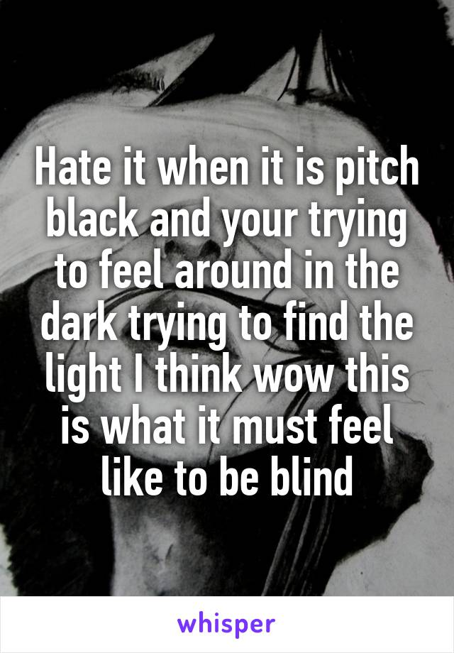 Hate it when it is pitch black and your trying to feel around in the dark trying to find the light I think wow this is what it must feel like to be blind