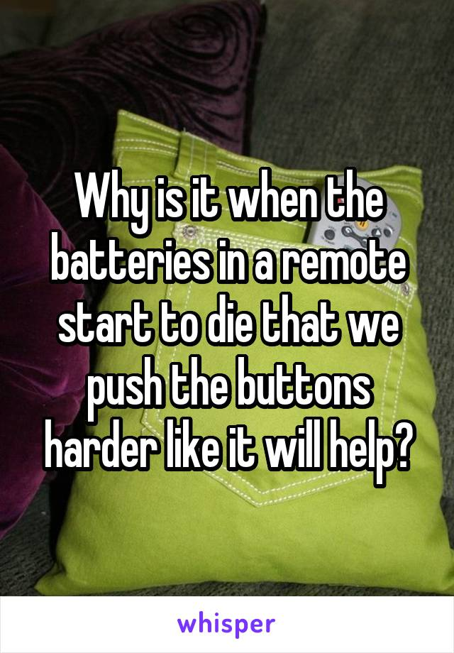 Why is it when the batteries in a remote start to die that we push the buttons harder like it will help?