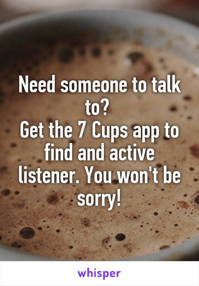 Need someone to talk to?  Get the 7 Cups app to find and active listener. You won't be sorry!