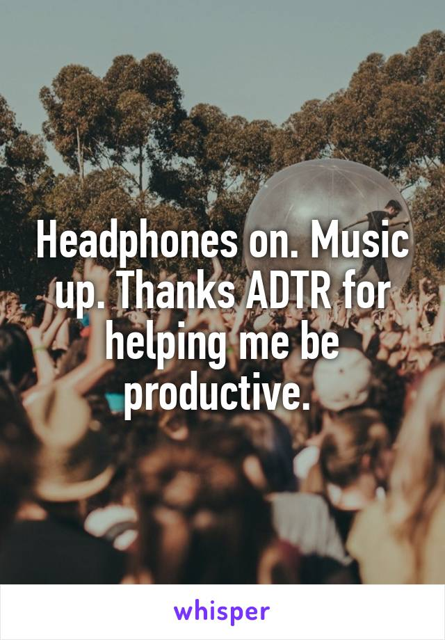 Headphones on. Music up. Thanks ADTR for helping me be productive.