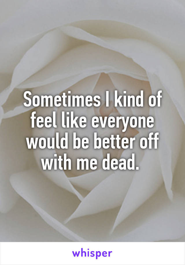 Sometimes I kind of feel like everyone would be better off with me dead.