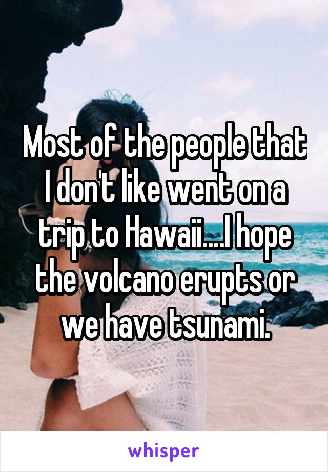 Most of the people that I don't like went on a trip to Hawaii....I hope the volcano erupts or we have tsunami.