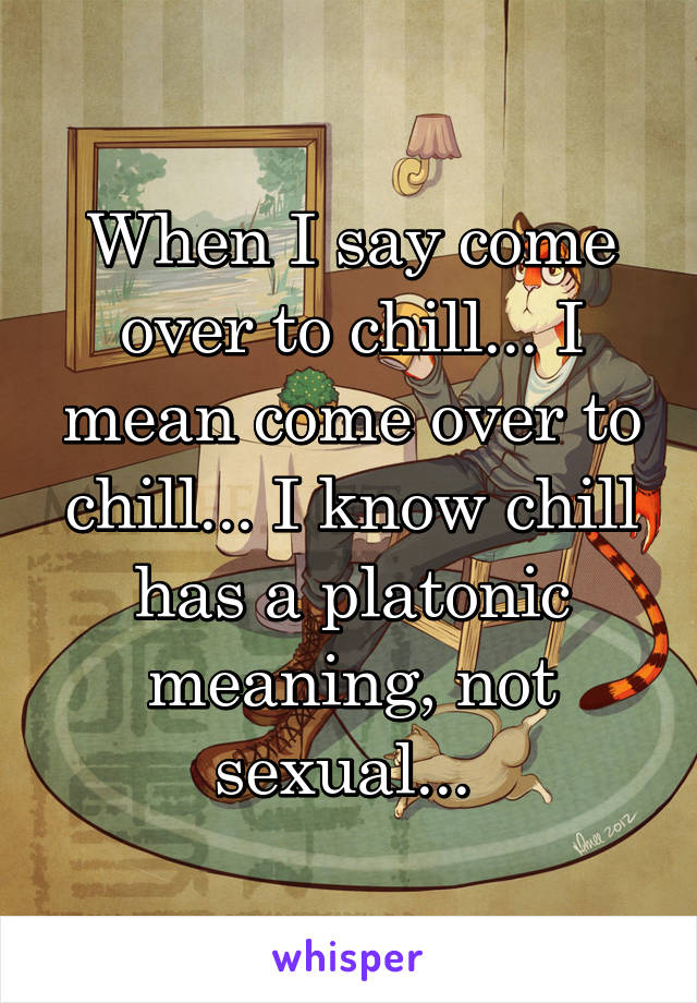 When I say come over to chill... I mean come over to chill... I know chill has a platonic meaning, not sexual...