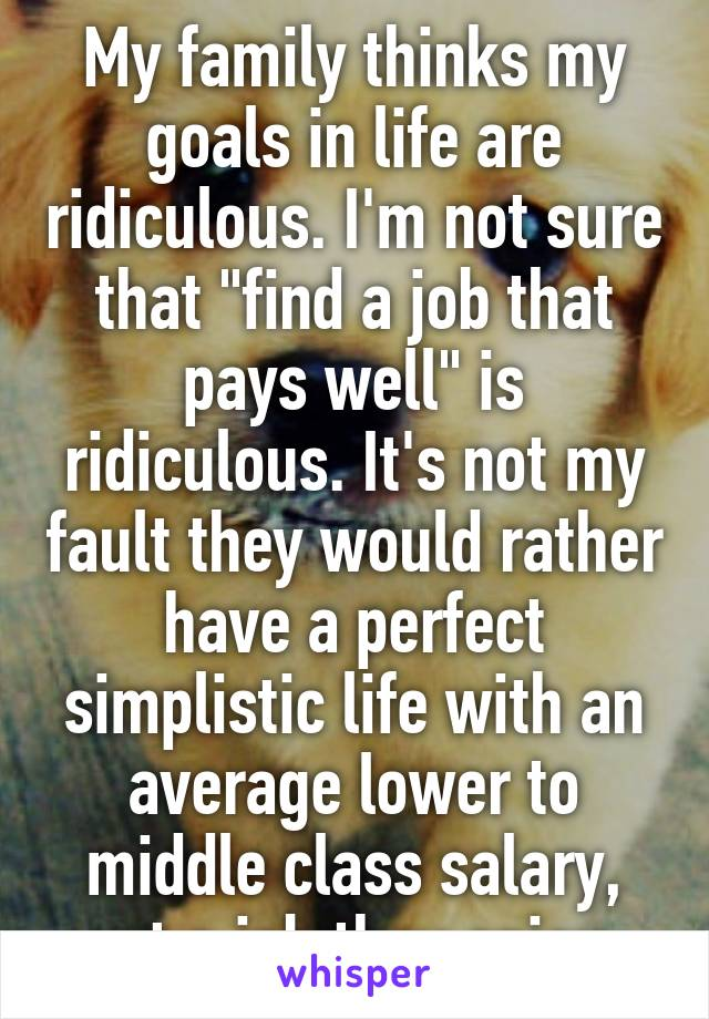 """My family thinks my goals in life are ridiculous. I'm not sure that """"find a job that pays well"""" is ridiculous. It's not my fault they would rather have a perfect simplistic life with an average lower to middle class salary, yet a job they enjoy."""