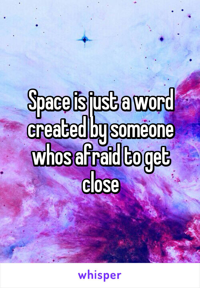Space is just a word created by someone whos afraid to get close