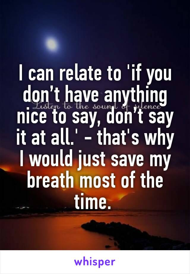 I can relate to 'if you don't have anything nice to say, don't say it at all.' - that's why I would just save my breath most of the time.