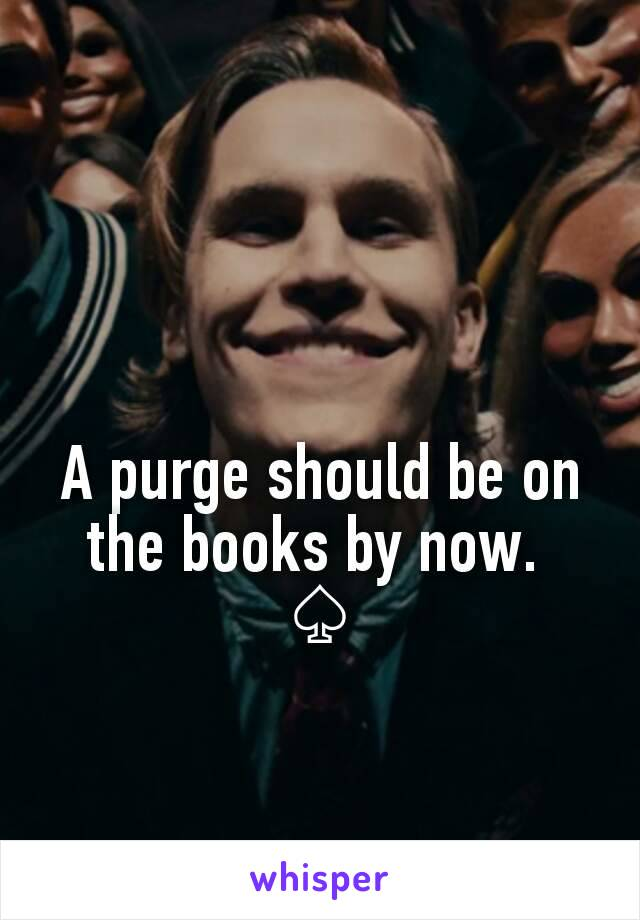 A purge should be on the books by now.  ♤