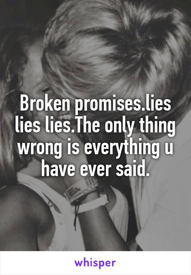 Broken promises.lies lies lies.The only thing wrong is everything u have ever said.