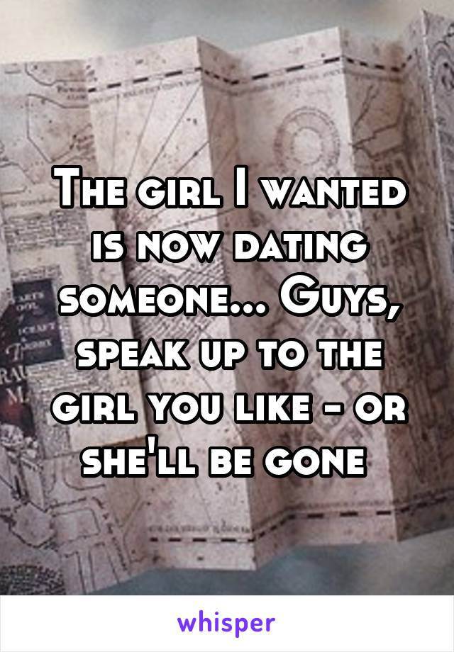 The girl I wanted is now dating someone... Guys, speak up to the girl you like - or she'll be gone