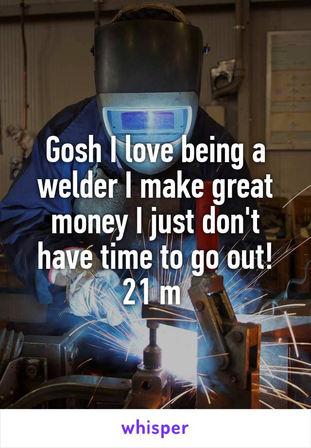 Gosh I love being a welder I make great money I just don't have time to go out! 21 m