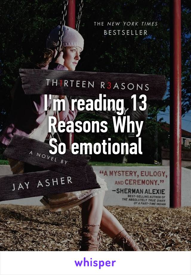 I'm reading 13 Reasons Why So emotional