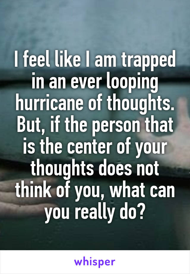 I feel like I am trapped in an ever looping hurricane of thoughts. But, if the person that is the center of your thoughts does not think of you, what can you really do?