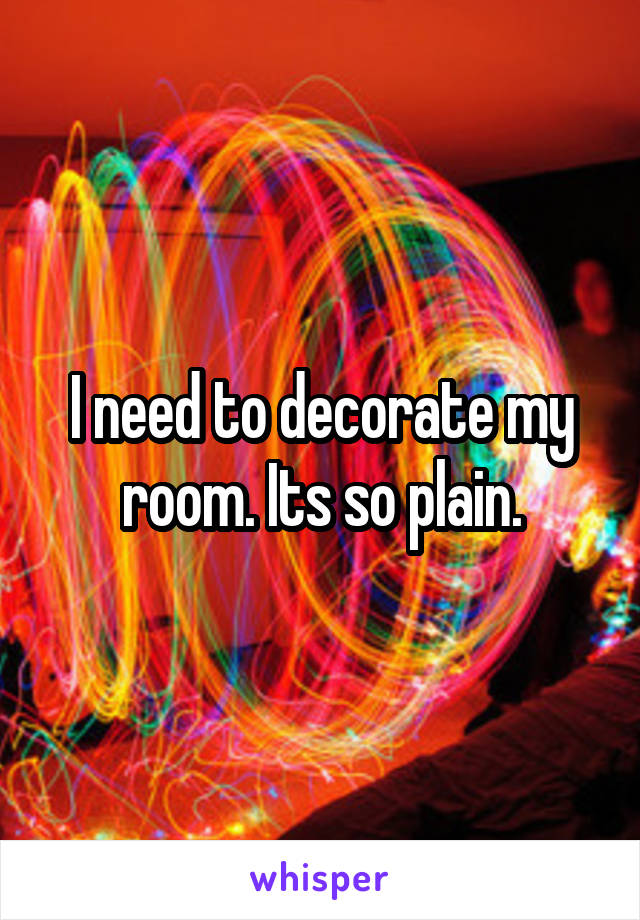 I need to decorate my room. Its so plain.