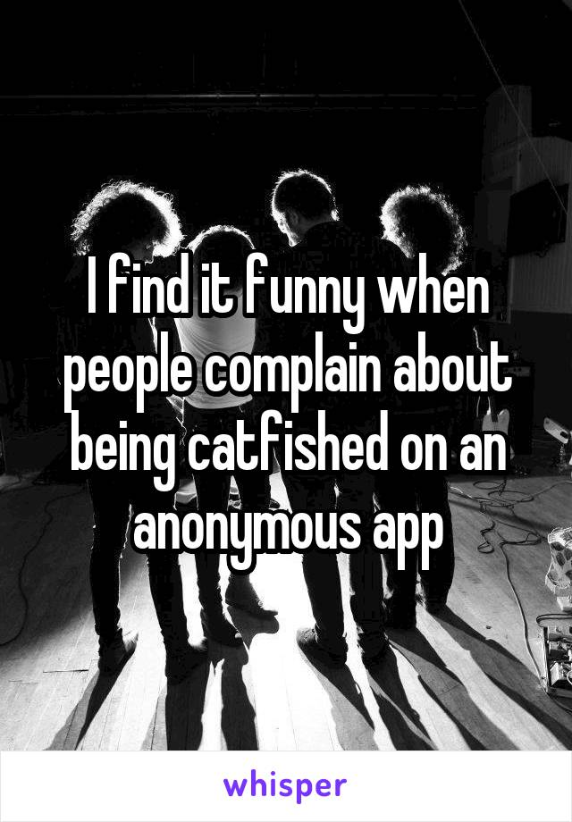 I find it funny when people complain about being catfished on an anonymous app