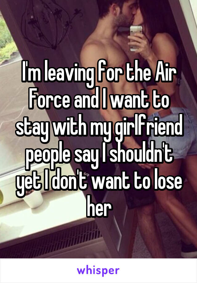 I'm leaving for the Air Force and I want to stay with my girlfriend people say I shouldn't yet I don't want to lose her