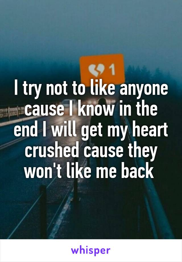 I try not to like anyone cause I know in the end I will get my heart crushed cause they won't like me back