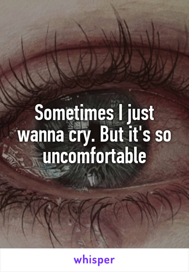 Sometimes I just wanna cry. But it's so uncomfortable
