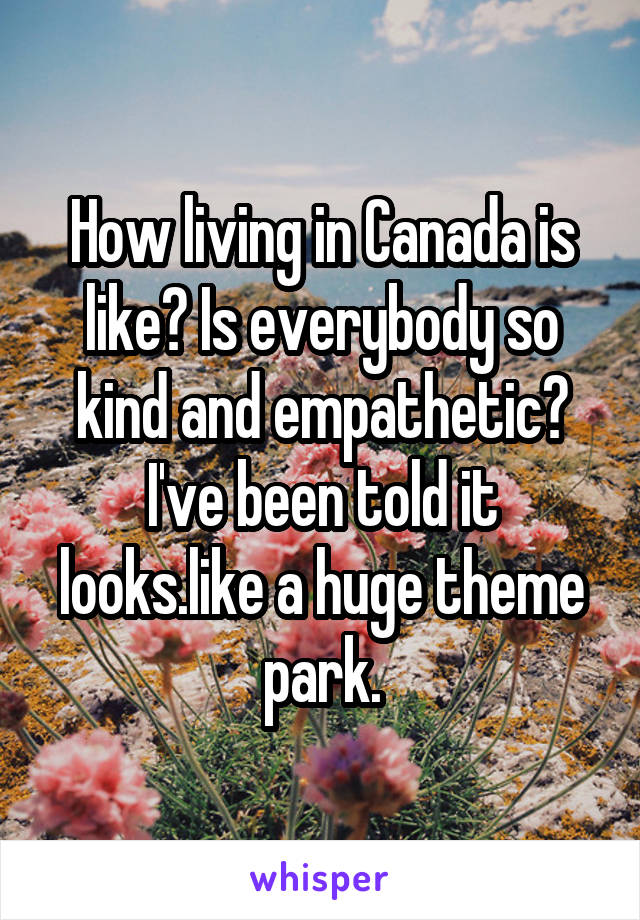 How living in Canada is like? Is everybody so kind and empathetic? I've been told it looks.like a huge theme park.