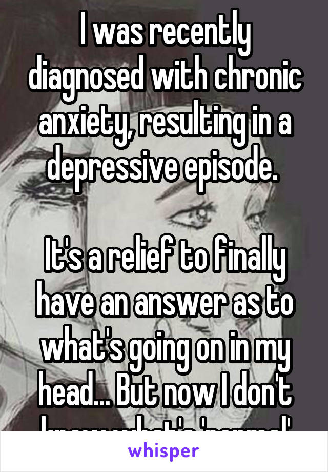 I was recently diagnosed with chronic anxiety, resulting in a depressive episode.   It's a relief to finally have an answer as to what's going on in my head... But now I don't know what's 'normal'