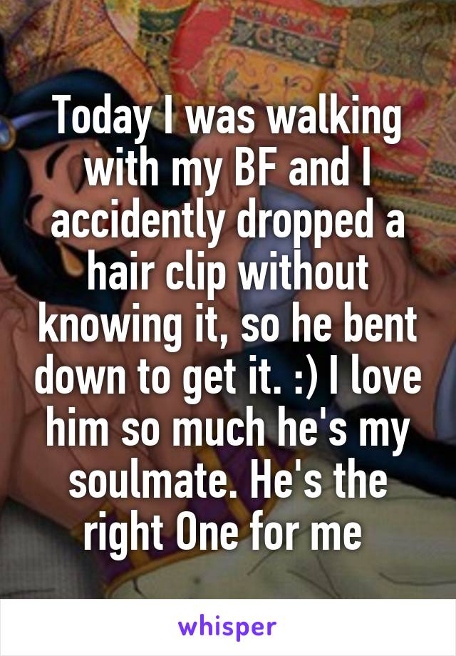 Today I was walking with my BF and I accidently dropped a hair clip without knowing it, so he bent down to get it. :) I love him so much he's my soulmate. He's the right One for me